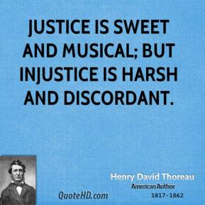Henry David Thoreau - Justice is sweet and musical; but injustice is harsh and discordant.