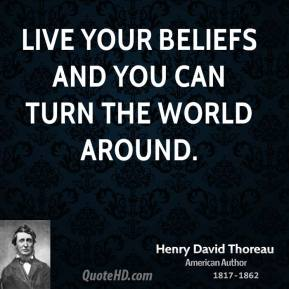 Henry David Thoreau - Live your beliefs and you can turn the world around.