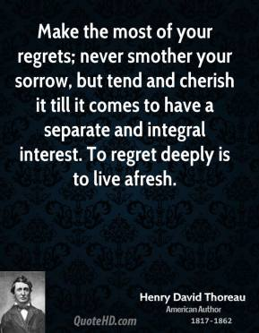 Henry David Thoreau - Make the most of your regrets; never smother your sorrow, but tend and cherish it till it comes to have a separate and integral interest. To regret deeply is to live afresh.