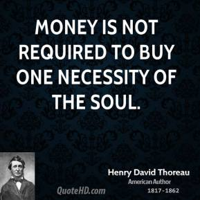 Henry David Thoreau - Money is not required to buy one necessity of the soul.