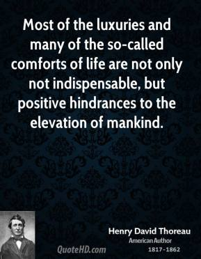 Most of the luxuries and many of the so-called comforts of life are not only not indispensable, but positive hindrances to the elevation of mankind.