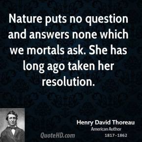 Nature puts no question and answers none which we mortals ask. She has long ago taken her resolution.