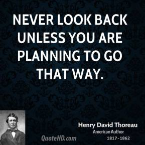 Henry David Thoreau - Never look back unless you are planning to go that way.