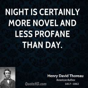 Night is certainly more novel and less profane than day.