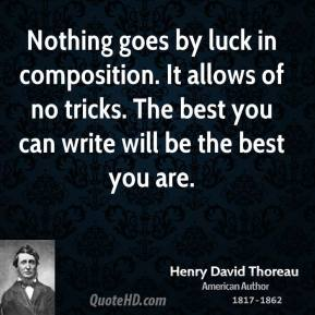 Nothing goes by luck in composition. It allows of no tricks. The best you can write will be the best you are.