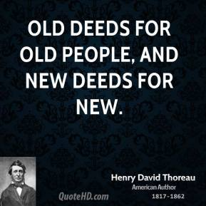 Old deeds for old people, and new deeds for new.