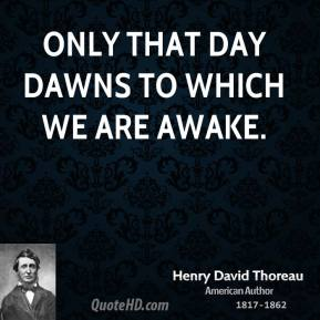 Henry David Thoreau - Only that day dawns to which we are awake.