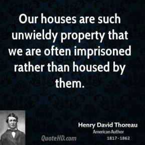 Our houses are such unwieldy property that we are often imprisoned rather than housed by them.