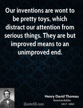 Our inventions are wont to be pretty toys, which distract our attention from serious things. They are but improved means to an unimproved end.