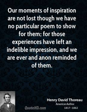 Our moments of inspiration are not lost though we have no particular poem to show for them; for those experiences have left an indelible impression, and we are ever and anon reminded of them.