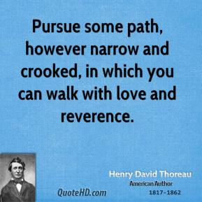 Pursue some path, however narrow and crooked, in which you can walk with love and reverence.