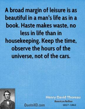 A broad margin of leisure is as beautiful in a man's life as in a book. Haste makes waste, no less in life than in housekeeping. Keep the time, observe the hours of the universe, not of the cars.