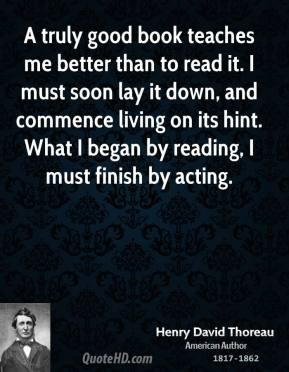 A truly good book teaches me better than to read it. I must soon lay it down, and commence living on its hint. What I began by reading, I must finish by acting.