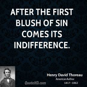 Henry David Thoreau - After the first blush of sin comes its indifference.