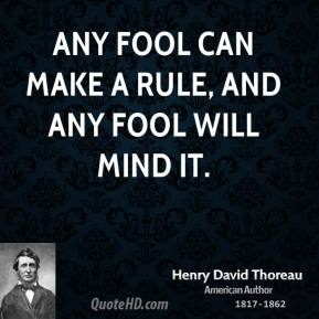 Henry David Thoreau - Any fool can make a rule, and any fool will mind it.