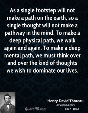 Henry David Thoreau - As a single footstep will not make a path on the earth, so a single thought will not make a pathway in the mind. To make a deep physical path, we walk again and again. To make a deep mental path, we must think over and over the kind of thoughts we wish to dominate our lives.