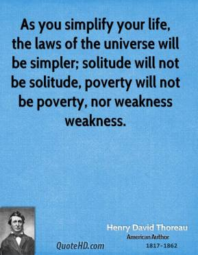 As you simplify your life, the laws of the universe will be simpler; solitude will not be solitude, poverty will not be poverty, nor weakness weakness.