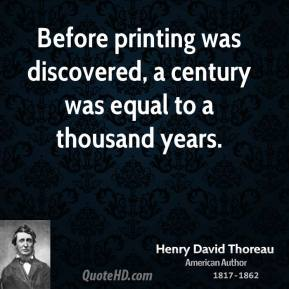 Before printing was discovered, a century was equal to a thousand years.
