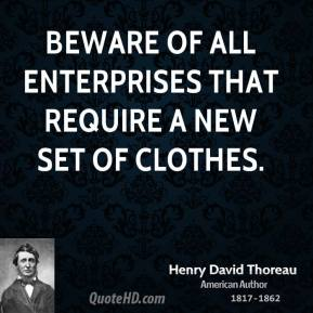 Henry David Thoreau - Beware of all enterprises that require a new set of clothes.