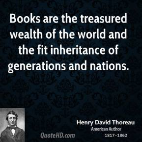 Henry David Thoreau - Books are the treasured wealth of the world and the fit inheritance of generations and nations.