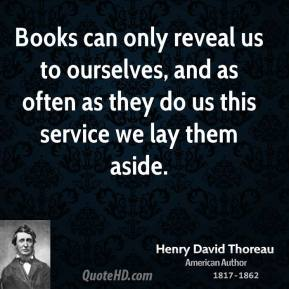 Books can only reveal us to ourselves, and as often as they do us this service we lay them aside.