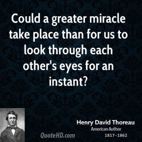 Could a greater miracle take place than for us to look through each other's eyes for an instant?