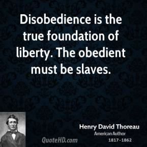 Henry David Thoreau - Disobedience is the true foundation of liberty. The obedient must be slaves.