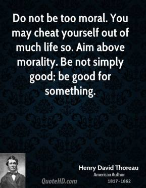 Do not be too moral. You may cheat yourself out of much life so. Aim above morality. Be not simply good; be good for something.