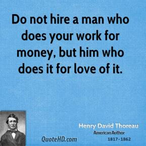 Henry David Thoreau - Do not hire a man who does your work for money, but him who does it for love of it.