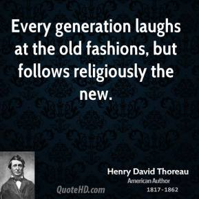 Every generation laughs at the old fashions, but follows religiously the new.