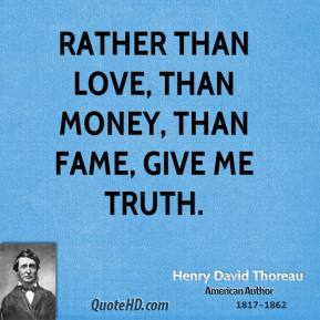 Henry David Thoreau - Rather than love, than money, than fame, give me truth.