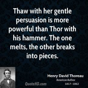 Thaw with her gentle persuasion is more powerful than Thor with his hammer. The one melts, the other breaks into pieces.
