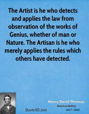 Henry David Thoreau - The Artist is he who detects and applies the law from observation of the works of Genius, whether of man or Nature. The Artisan is he who merely applies the rules which others have detected.