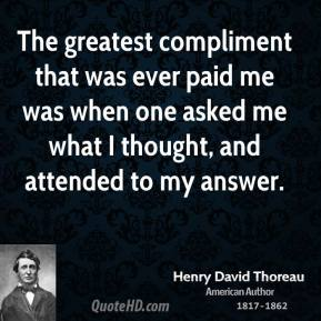 The greatest compliment that was ever paid me was when one asked me what I thought, and attended to my answer.