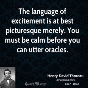 Henry David Thoreau - The language of excitement is at best picturesque merely. You must be calm before you can utter oracles.