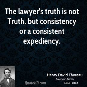 Henry David Thoreau - The lawyer's truth is not Truth, but consistency or a consistent expediency.