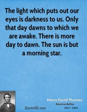 Henry David Thoreau - The light which puts out our eyes is darkness to us. Only that day dawns to which we are awake. There is more day to dawn. The sun is but a morning star.