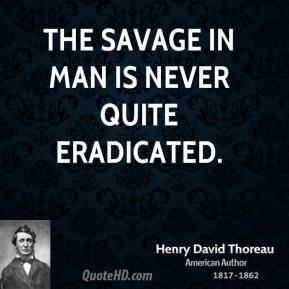Henry David Thoreau - The savage in man is never quite eradicated.