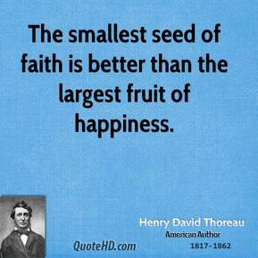 Henry David Thoreau - The smallest seed of faith is better than the largest fruit of happiness.