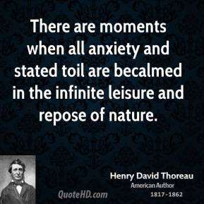 Henry David Thoreau - There are moments when all anxiety and stated toil are becalmed in the infinite leisure and repose of nature.