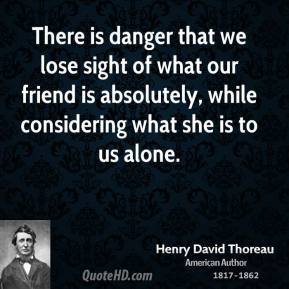 There is danger that we lose sight of what our friend is absolutely, while considering what she is to us alone.