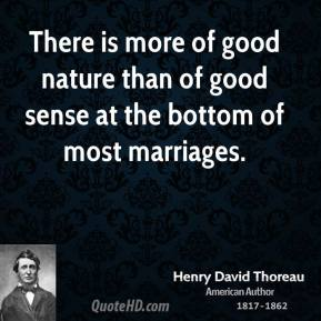 There is more of good nature than of good sense at the bottom of most marriages.