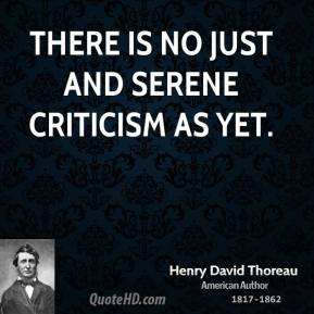Henry David Thoreau - There is no just and serene criticism as yet.