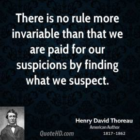 There is no rule more invariable than that we are paid for our suspicions by finding what we suspect.