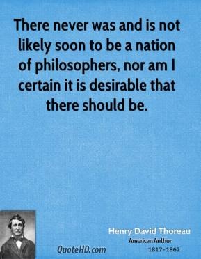 There never was and is not likely soon to be a nation of philosophers, nor am I certain it is desirable that there should be.