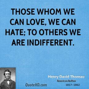 Those whom we can love, we can hate; to others we are indifferent.
