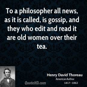 Henry David Thoreau - To a philosopher all news, as it is called, is gossip, and they who edit and read it are old women over their tea.