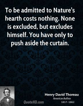 To be admitted to Nature's hearth costs nothing. None is excluded, but excludes himself. You have only to push aside the curtain.