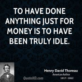To have done anything just for money is to have been truly idle.