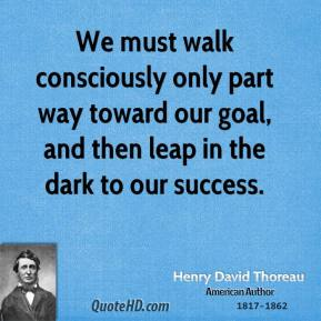 We must walk consciously only part way toward our goal, and then leap in the dark to our success.